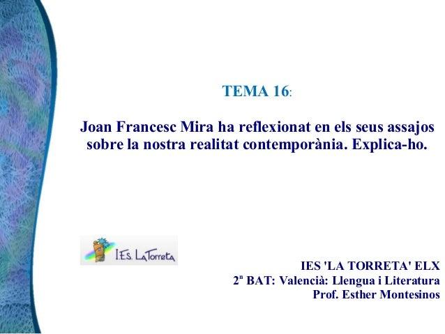 TEMA 16:Joan Francesc Mira ha reflexionat en els seus assajossobre la nostra realitat contemporània. Explica-ho.IES LA TOR...
