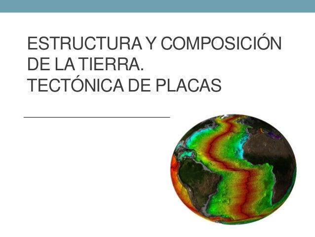 ESTRUCTURA Y COMPOSICIÓN DE LA TIERRA. TECTÓNICA DE PLACAS