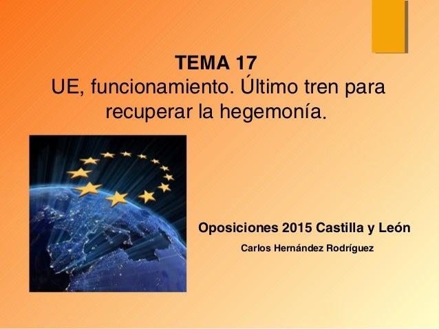 Oposiciones 2015 Castilla y León TEMA 17 UE, funcionamiento. Último tren para recuperar la hegemonía. Carlos Hernández Rod...