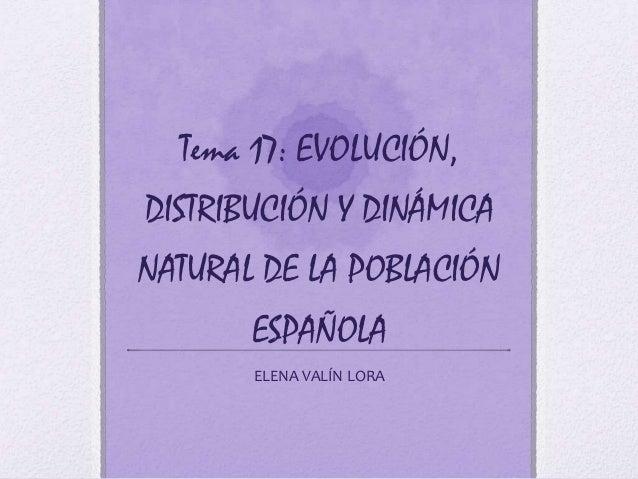 Tema 17: EVOLUCIÓN,DISTRIBUCIÓN Y DINÁMICANATURAL DE LA POBLACIÓN       ESPAÑOLA       ELENA VALÍN LORA