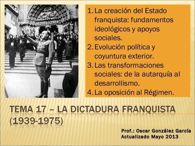 1.La creación del Estadofranquista: fundamentosideológicos y apoyossociales.2.Evolución política ycoyuntura exterior.3.Las...