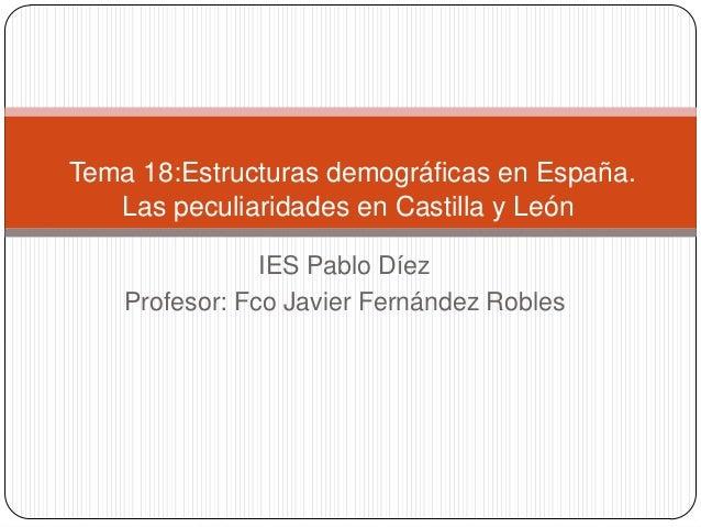 IES Pablo DíezProfesor: Fco Javier Fernández RoblesTema 18:Estructuras demográficas en España.Las peculiaridades en Castil...