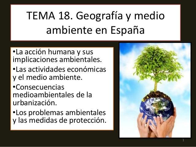 TEMA 18. Geografía y medio ambiente en España •La acción humana y sus implicaciones ambientales. •Las actividades económic...