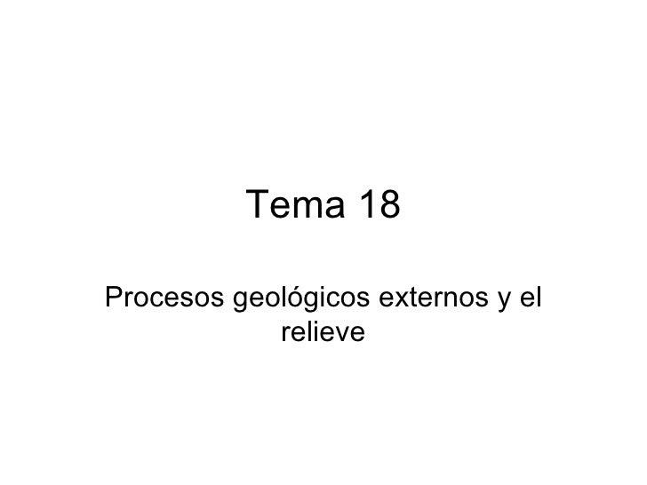 Tema 18Procesos geológicos externos y el            relieve