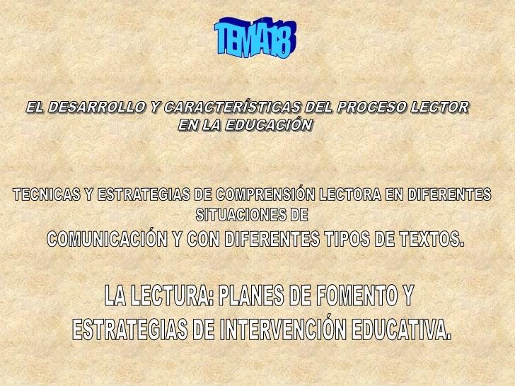 TEMA18<br />EL DESARROLLO Y CARACTERÍSTICAS DEL PROCESO LECTOR<br />EN LA EDUCACIÓN <br />TECNICAS Y ESTRATEGIAS DE COMPRE...