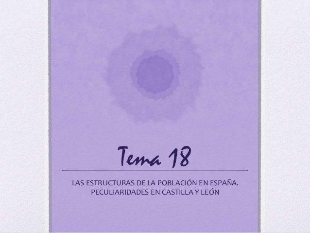 Tema 18LAS ESTRUCTURAS DE LA POBLACIÓN EN ESPAÑA.     PECULIARIDADES EN CASTILLA Y LEÓN