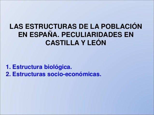 LAS ESTRUCTURAS DE LA POBLACIÓN EN ESPAÑA. PECULIARIDADES EN CASTILLA Y LEÓN 1. Estructura biológica. 2. Estructuras socio...