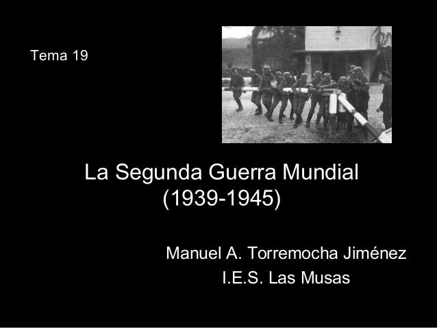 La Segunda Guerra MundialLa Segunda Guerra Mundial (1939-1945)(1939-1945) Manuel A. Torremocha JiménezManuel A. Torremocha...