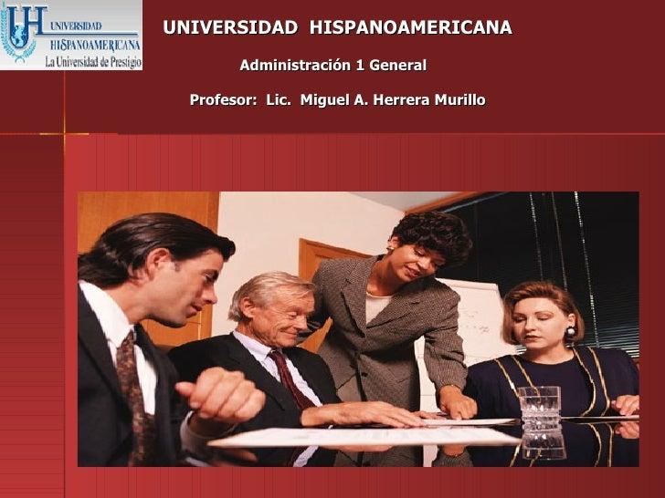 UNIVERSIDAD HISPANOAMERICANA        Administración 1 General  Profesor: Lic. Miguel A. Herrera Murillo