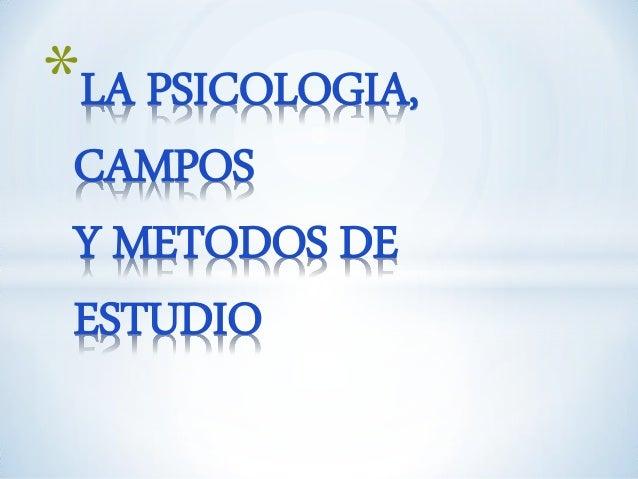 *LA PSICOLOGIA, CAMPOS Y METODOS DE ESTUDIO