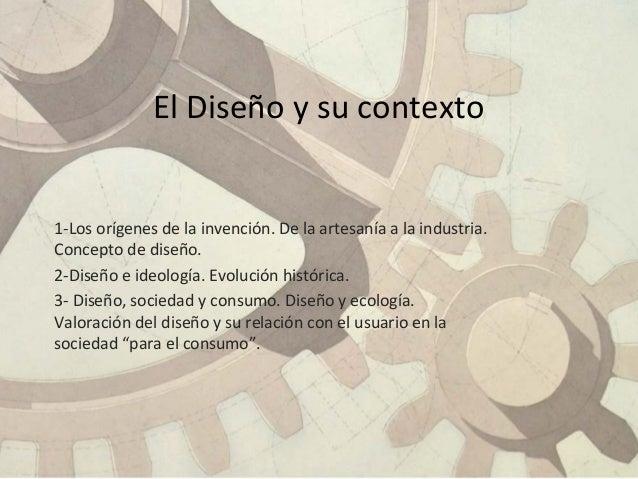1-Los orígenes de la invención. De la artesanía a la industria. Concepto de diseño. 2-Diseño e ideología. Evolución histór...