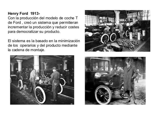 Henry Ford 1913- Con la producción del modelo de coche T de Ford , creó un sistema que permitieran incrementar la producci...