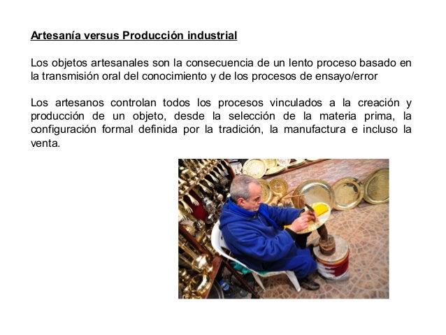 Artesanía versus Producción industrial Los objetos artesanales son la consecuencia de un lento proceso basado en la transm...