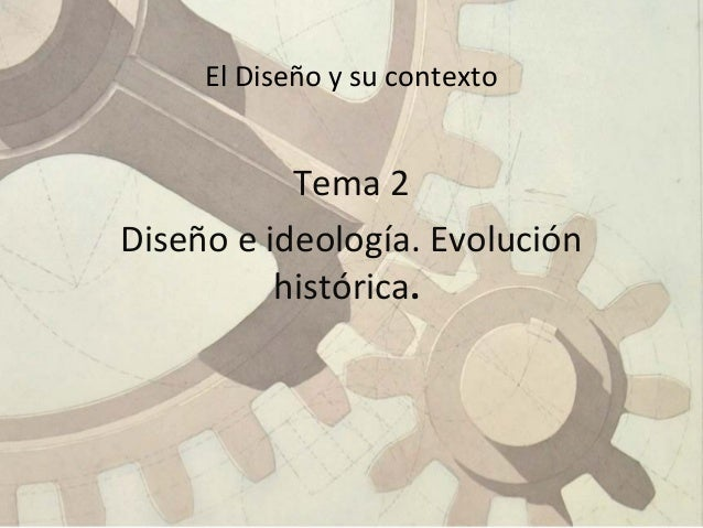 El Diseño y su contexto Tema 2 Diseño e ideología. Evolución histórica.