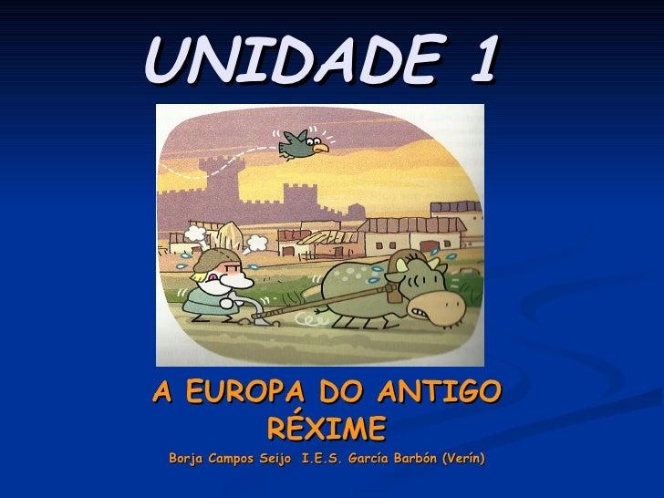 UNIDADE 1   A EUROPA DO ANTIGO RÉXIME Borja Campos Seijo I.E.S. García Barbón (Verín)