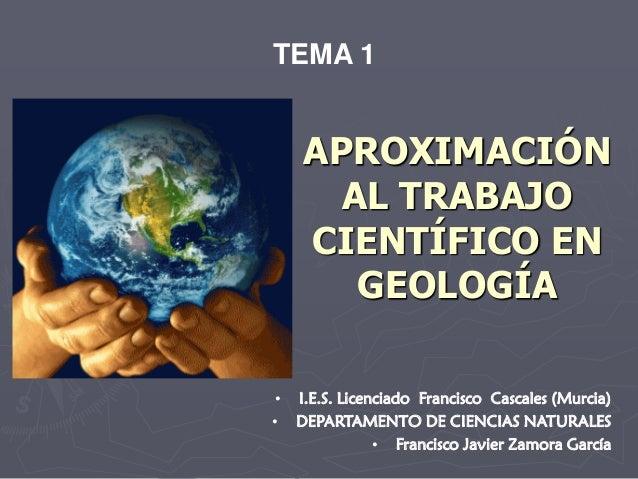 APROXIMACIÓN AL TRABAJO CIENTÍFICO EN GEOLOGÍA TEMA 1 • I.E.S. Licenciado Francisco Cascales (Murcia) • DEPARTAMENTO DE CI...