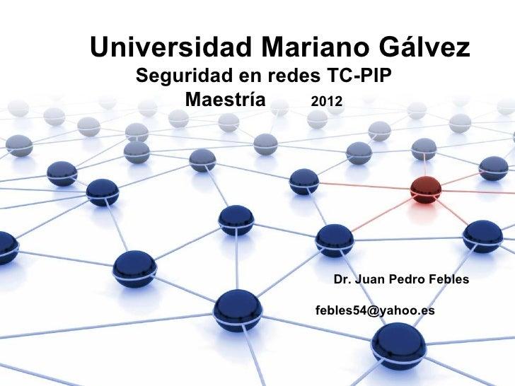 Universidad Mariano Gálvez   Seguridad en redes TC-PIP       Maestría     2012                      Dr. Juan Pedro Febles ...