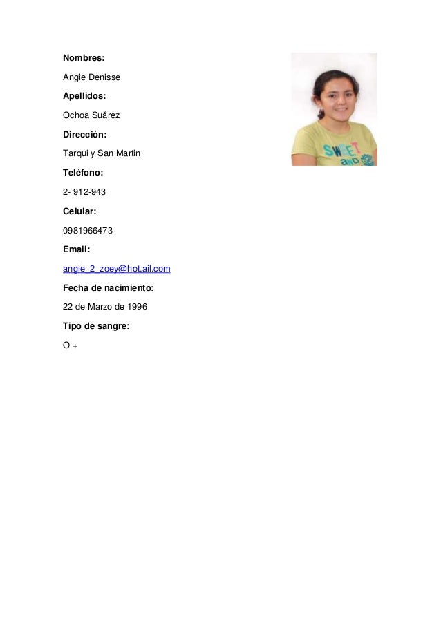 Nombres: Angie Denisse Apellidos: Ochoa Suárez Dirección: Tarqui y San Martin Teléfono: 2- 912-943 Celular: 0981966473 Ema...