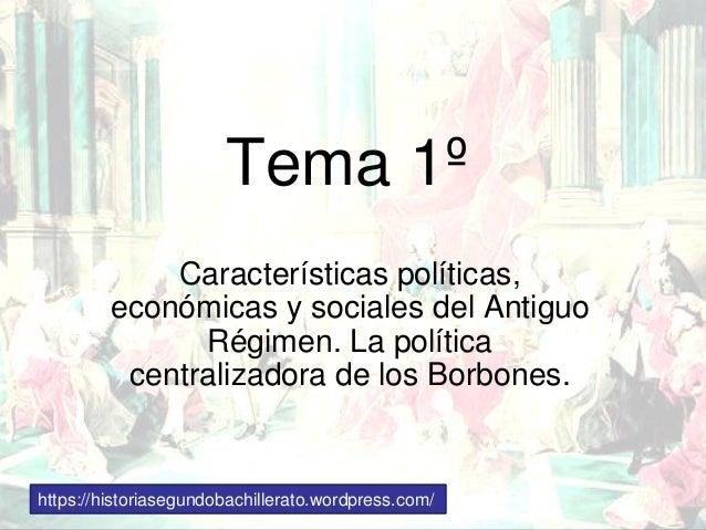 Tema 1º Características políticas, económicas y sociales del Antiguo Régimen. La política centralizadora de los Borbones. ...