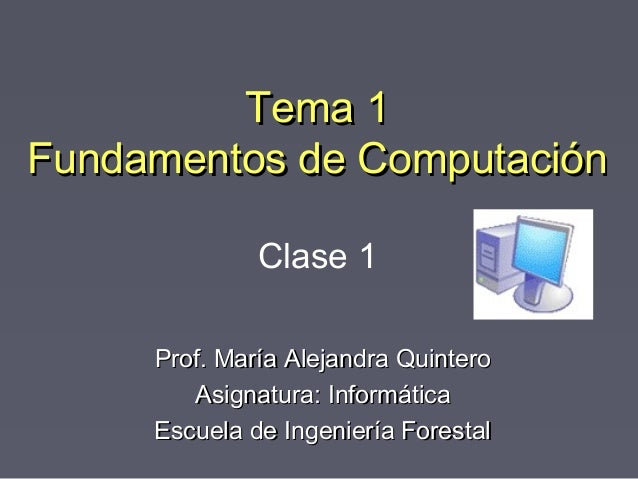 Tema 1Tema 1 Fundamentos de ComputaciónFundamentos de Computación Prof. María Alejandra QuinteroProf. María Alejandra Quin...