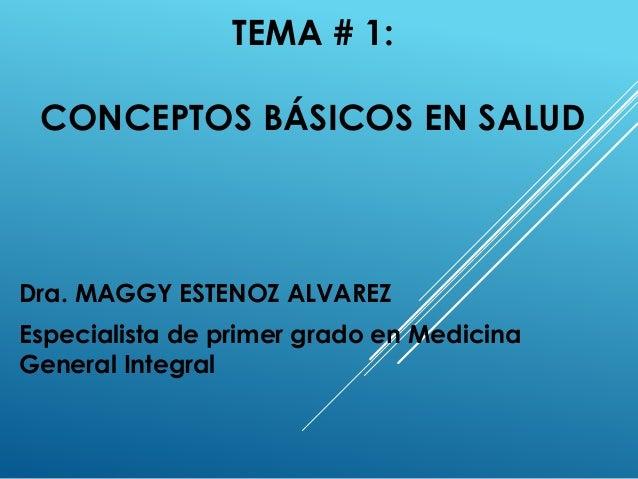 TEMA # 1: CONCEPTOS BÁSICOS EN SALUD Dra. MAGGY ESTENOZ ALVAREZ Especialista de primer grado en Medicina General Integral