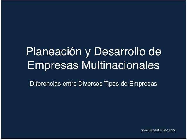 Planeación y Desarrollo de Empresas Multinacionales Diferencias entre Diversos Tipos de Empresas www.RubenCollazo.com