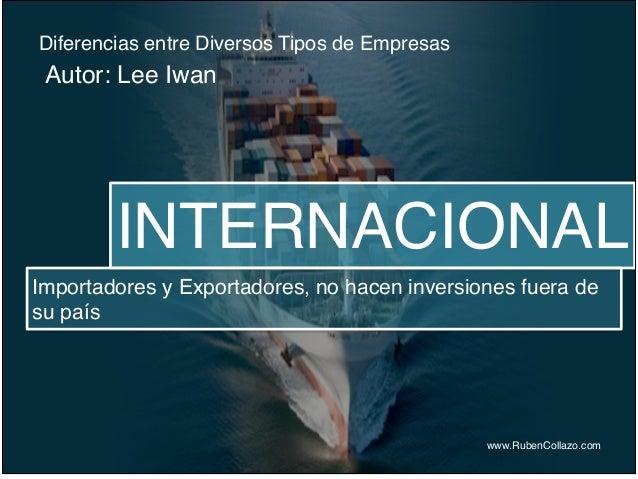 Diferencias entre Diversos Tipos de Empresas www.RubenCollazo.com Autor: Lee Iwan INTERNACIONAL Importadores y Exportadore...