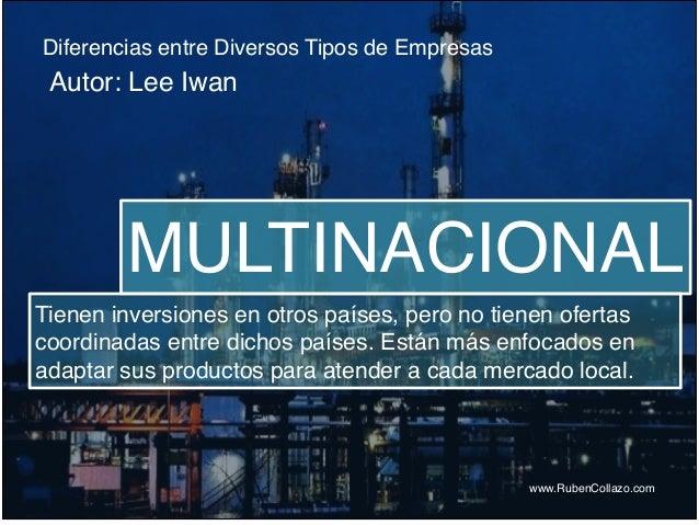 Diferencias entre Diversos Tipos de Empresas www.RubenCollazo.com Autor: Lee Iwan MULTINACIONAL Tienen inversiones en otro...