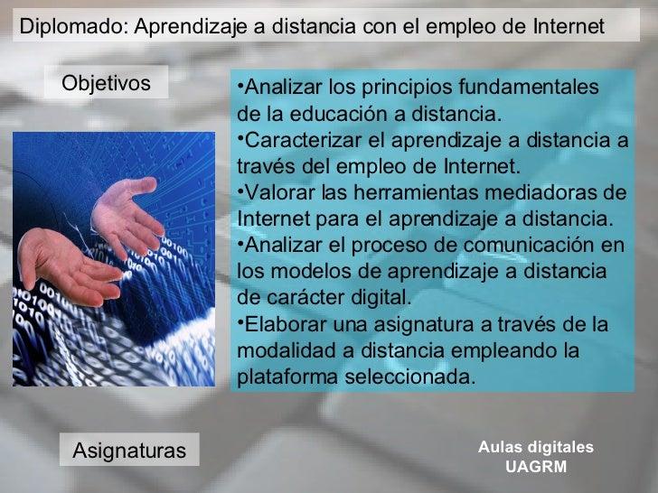 D Diplomado: Aprendizaje a distancia con el empleo de Internet <ul><li>Analizar los principios fundamentales de la educaci...