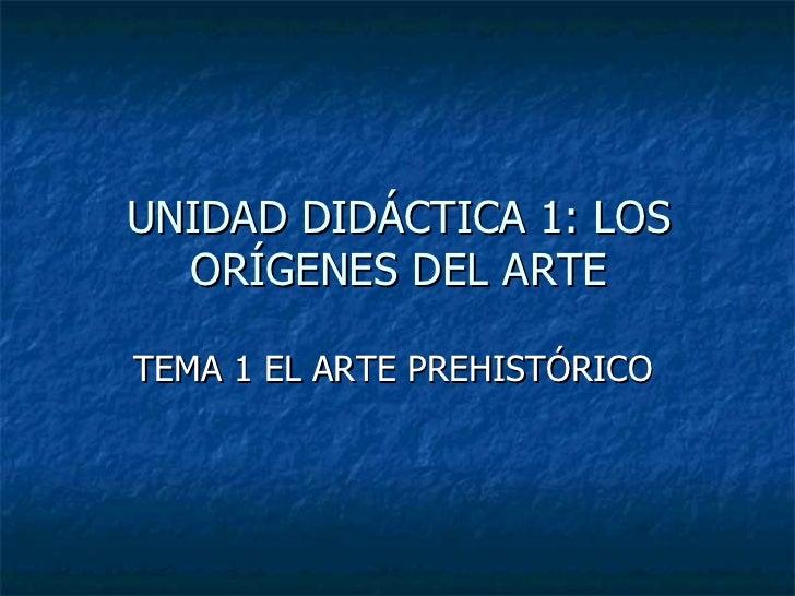 UNIDAD DIDÁCTICA 1: LOS ORÍGENES DEL ARTE <ul><li>TEMA 1 EL ARTE PREHISTÓRICO  </li></ul>
