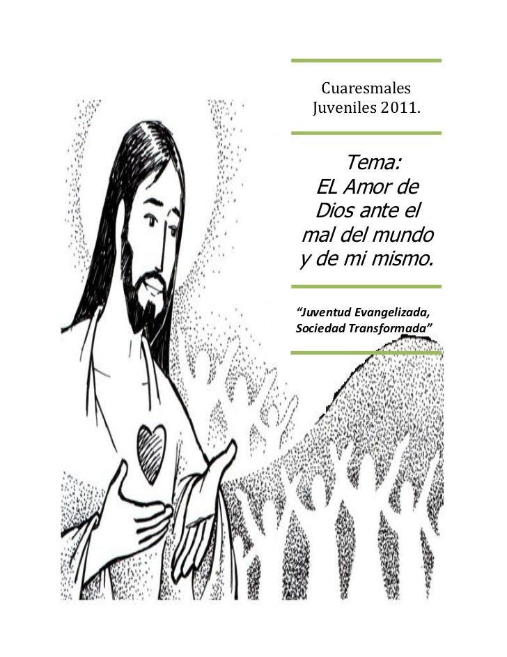 """Cuaresmales  Juveniles 2011.     Tema:  EL Amor de  Dios ante elmal del mundoy de mi mismo.""""Juventud Evangelizada,Sociedad..."""