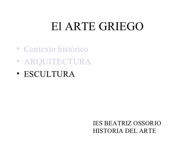 El ARTE GRIEGO• Contexto histórico• ARQUITECTURA• ESCULTURA                       IES BEATRIZ OSSORIO                     ...