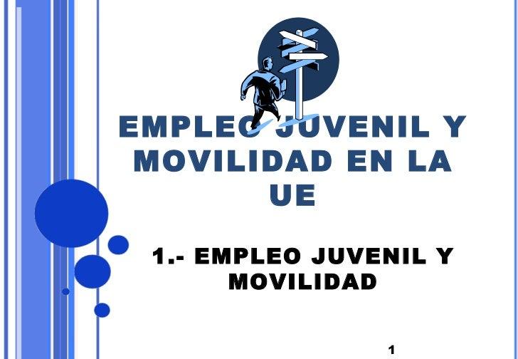 EMPLEO JUVENIL Y MOVILIDAD EN LA       UE 1.- EMPLEO JUVENIL Y       MOVILIDAD                1