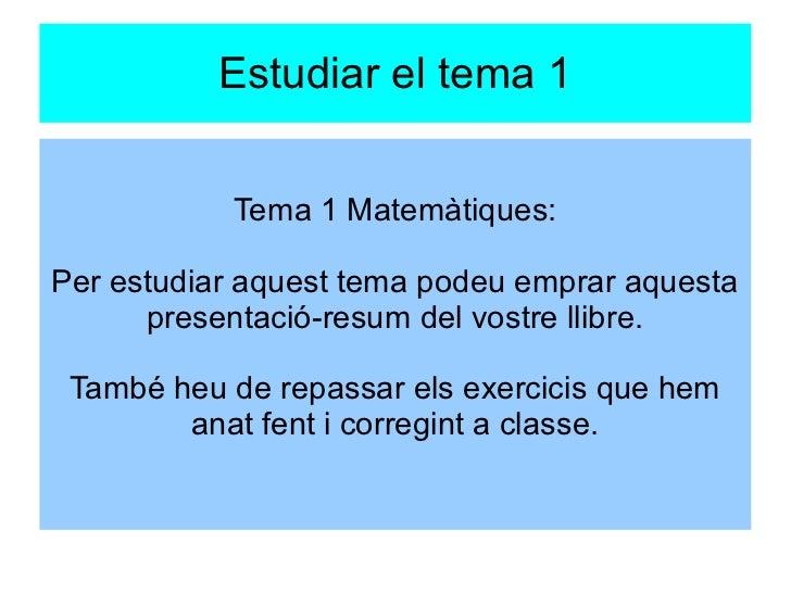 Estudiar el tema 1           Tema 1 Matemàtiques:Per estudiar aquest tema podeu emprar aquesta      presentació-resum del ...
