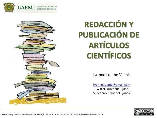 REDACCIÓN Y PUBLICACIÓN DE ARTÍCULOS CIENTÍFICOS Ivonne Lujano Vilchis ivonne.lujano@gmail.com Twitter: @ivonnelujano Slid...