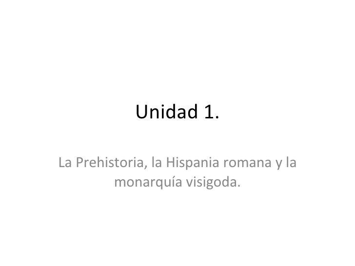 Unidad 1. La Prehistoria, la Hispania romana y la monarquía visigoda.