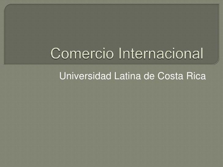 Comercio Internacional<br />Universidad Latina de Costa Rica<br />