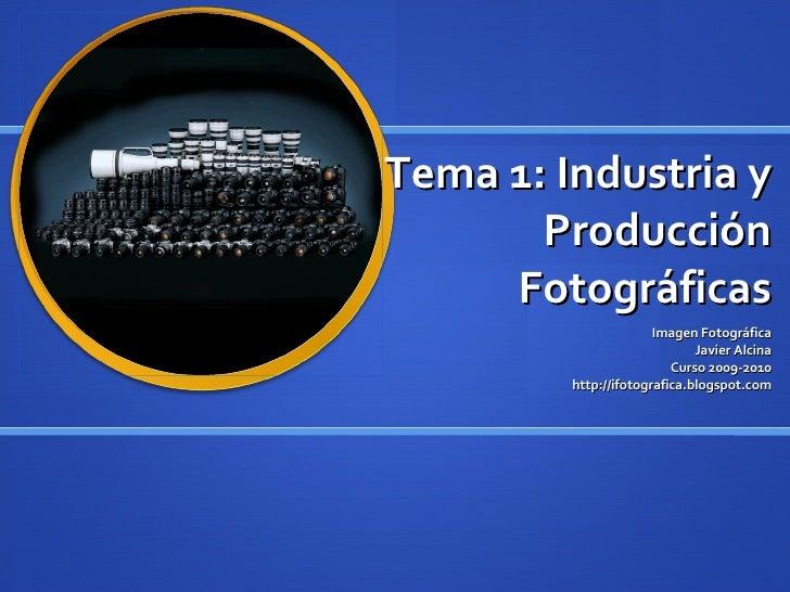 Tema 1: Industria y Producción Fotográficas Imagen Fotográfica Javier Alcina Curso 2009-2010 http://ifotografica.blogspot....