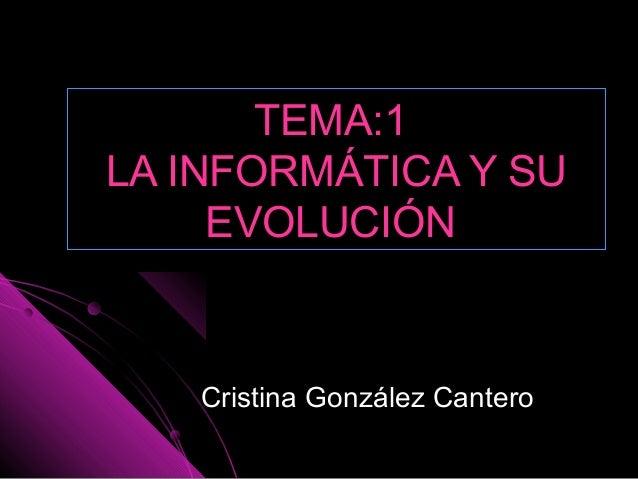 TEMA:1TEMA:1 LA INFORMÁTICA Y SULA INFORMÁTICA Y SU EVOLUCIÓNEVOLUCIÓN Cristina González CanteroCristina González Cantero