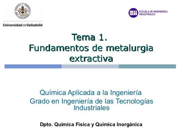 Tema 1.Fundamentos de metalurgia       extractiva  Química Aplicada a la IngenieríaGrado en Ingeniería de las Tecnologías ...
