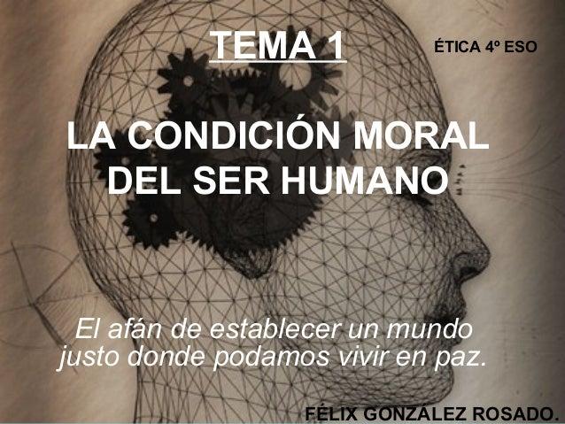 TEMA 1 LA CONDICIÓN MORAL DEL SER HUMANO El afán de establecer un mundo justo donde podamos vivir en paz. FÉLIX GONZÁLEZ R...