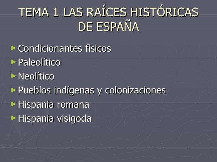 TEMA 1 LAS RAÍCES HISTÓRICAS DE ESPAÑA <ul><li>Condicionantes físicos </li></ul><ul><li>Paleolítico </li></ul><ul><li>Neol...