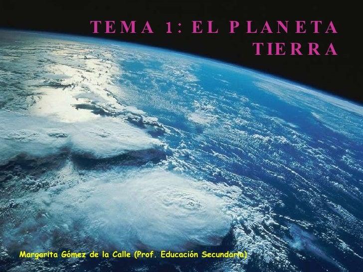 TEMA 1: EL PLANETA TIERRA Margarita Gómez de la Calle (Prof. Educación Secundaria)
