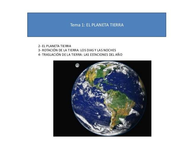 Tema 1: EL PLANETA TIERRA 2- EL PLANETA TIERRA 3- ROTACIÓN DE LA TIERRA: LOS DIAS Y LAS NOCHES 4- TRASLACIÓN DE LA TIERRA:...
