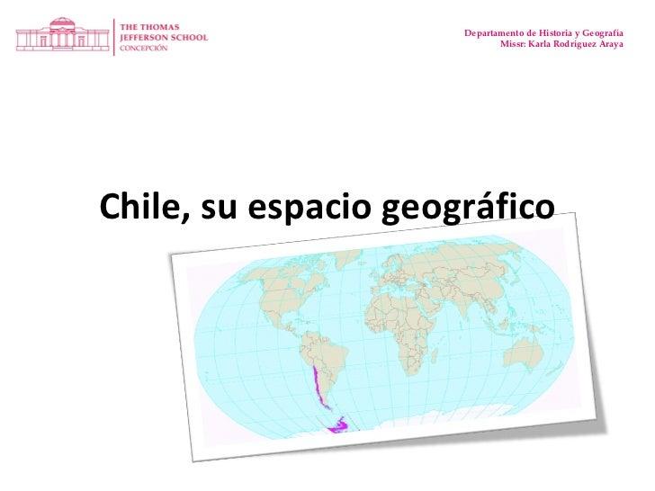 Chile, su espacio geográfico Departamento de Historia y Geografía Missr: Karla Rodríguez Araya