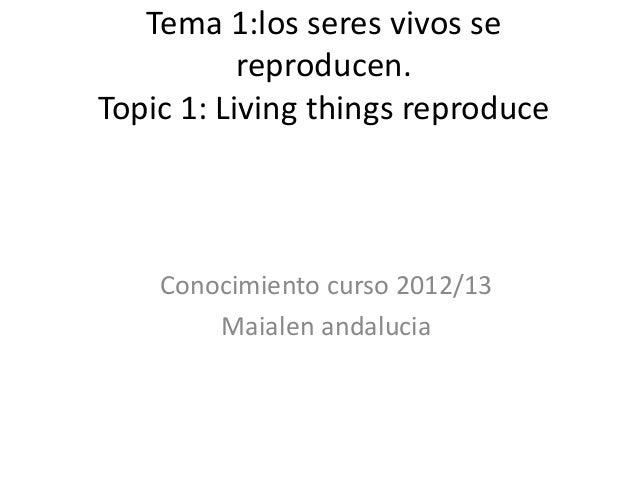 Tema 1:los seres vivos se           reproducen.Topic 1: Living things reproduce    Conocimiento curso 2012/13        Maial...