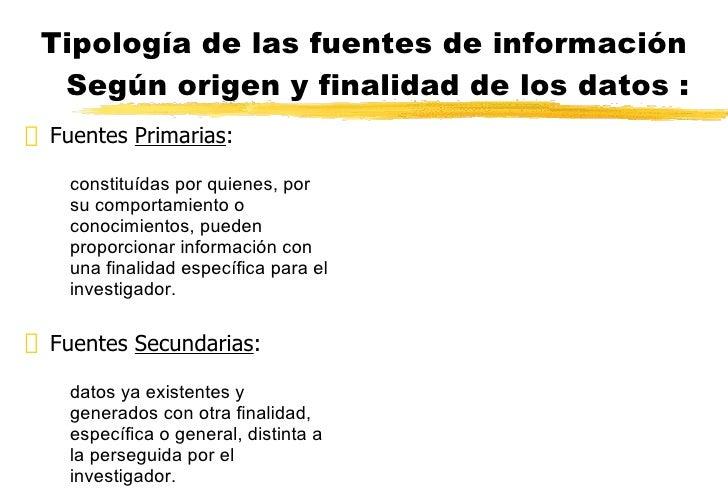 Tipología de las fuentes de información Según origen y finalidad de los datos : <ul><li>Fuentes  Primarias : </li></ul><ul...