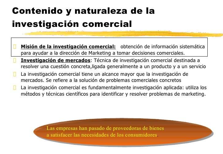 Contenido y naturaleza de la investigación comercial <ul><li>Misión de la investigación comercial:   obtención de informac...