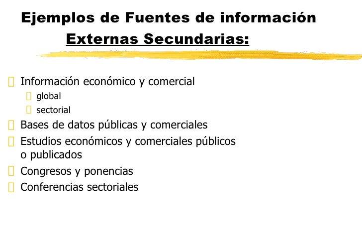 Ejemplos de Fuentes de información  Externas Secundarias: <ul><li>Información económico y comercial </li></ul><ul><ul><li>...
