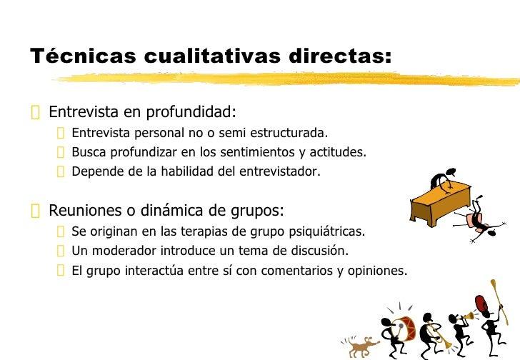 Técnicas cualitativas directas: <ul><li>Entrevista en profundidad: </li></ul><ul><ul><li>Entrevista personal no o semi est...